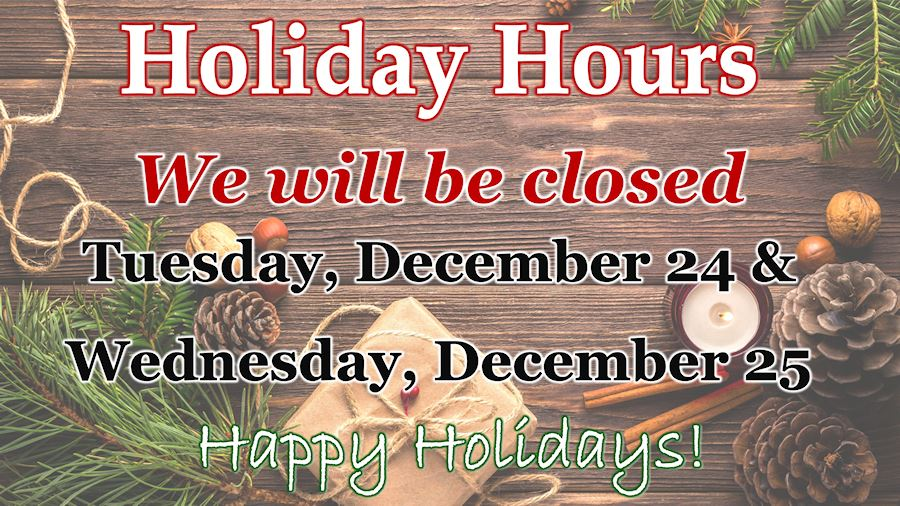 We will be closed Tuesday, December 24 and Wednesday, December 25.