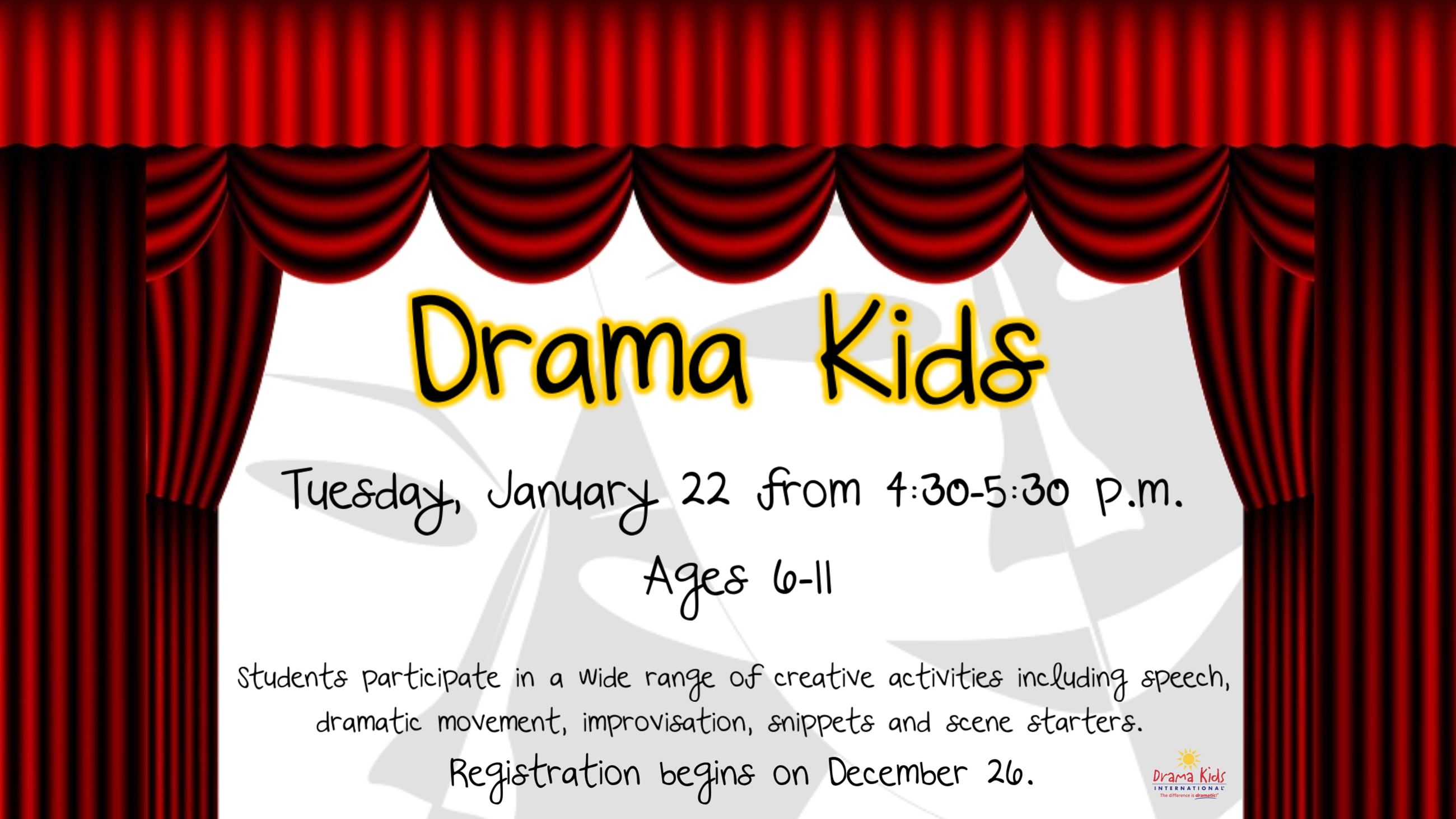 Drama Kids. January 22 from 4:30 to 5:30. Ages 6 to 11. Registration begins December 26.