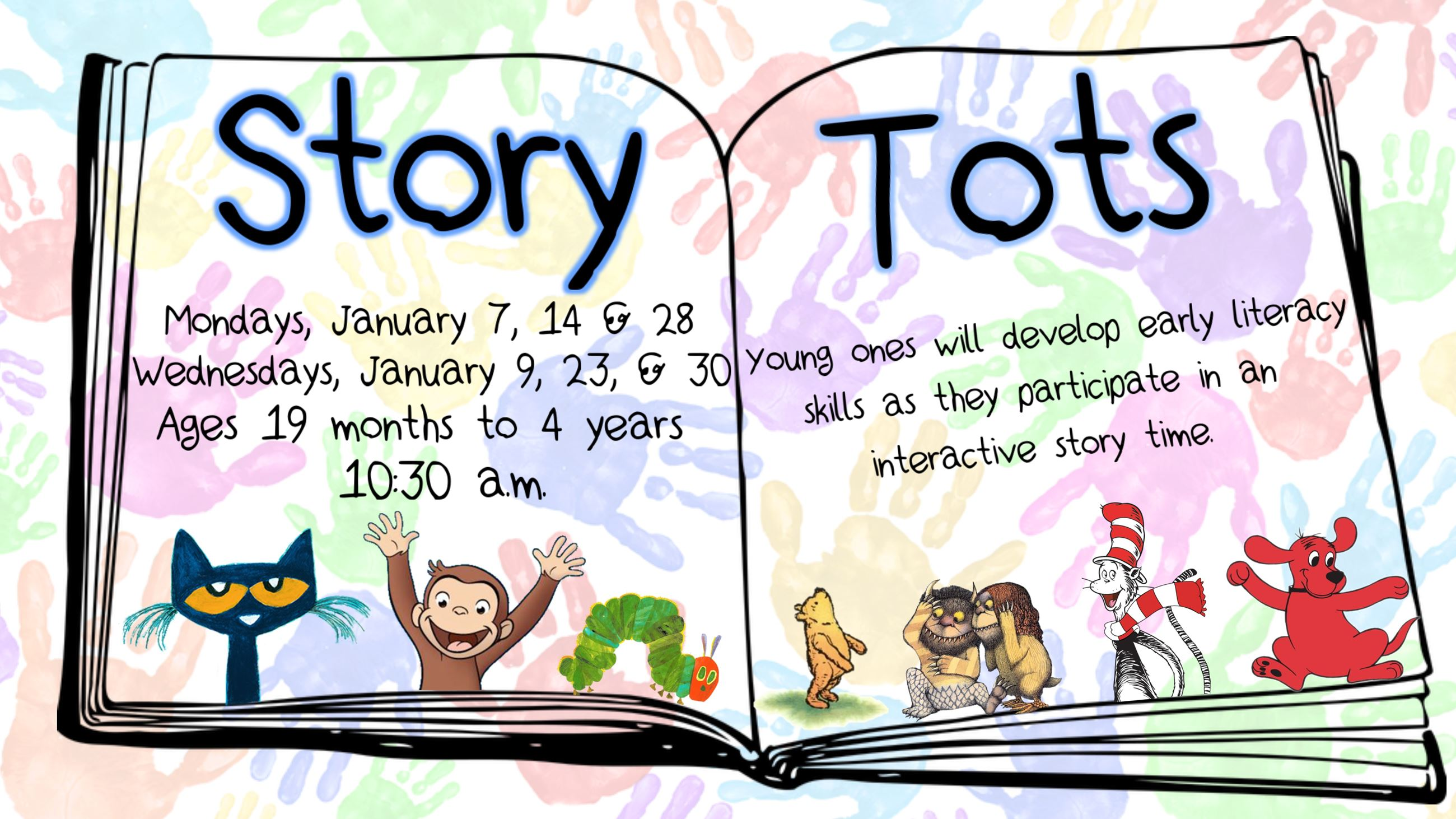 Story Tots. January 7, 9, 14, 23, 28, & 30 @ 10:30 a.m. Ages 19 months to 4 years.