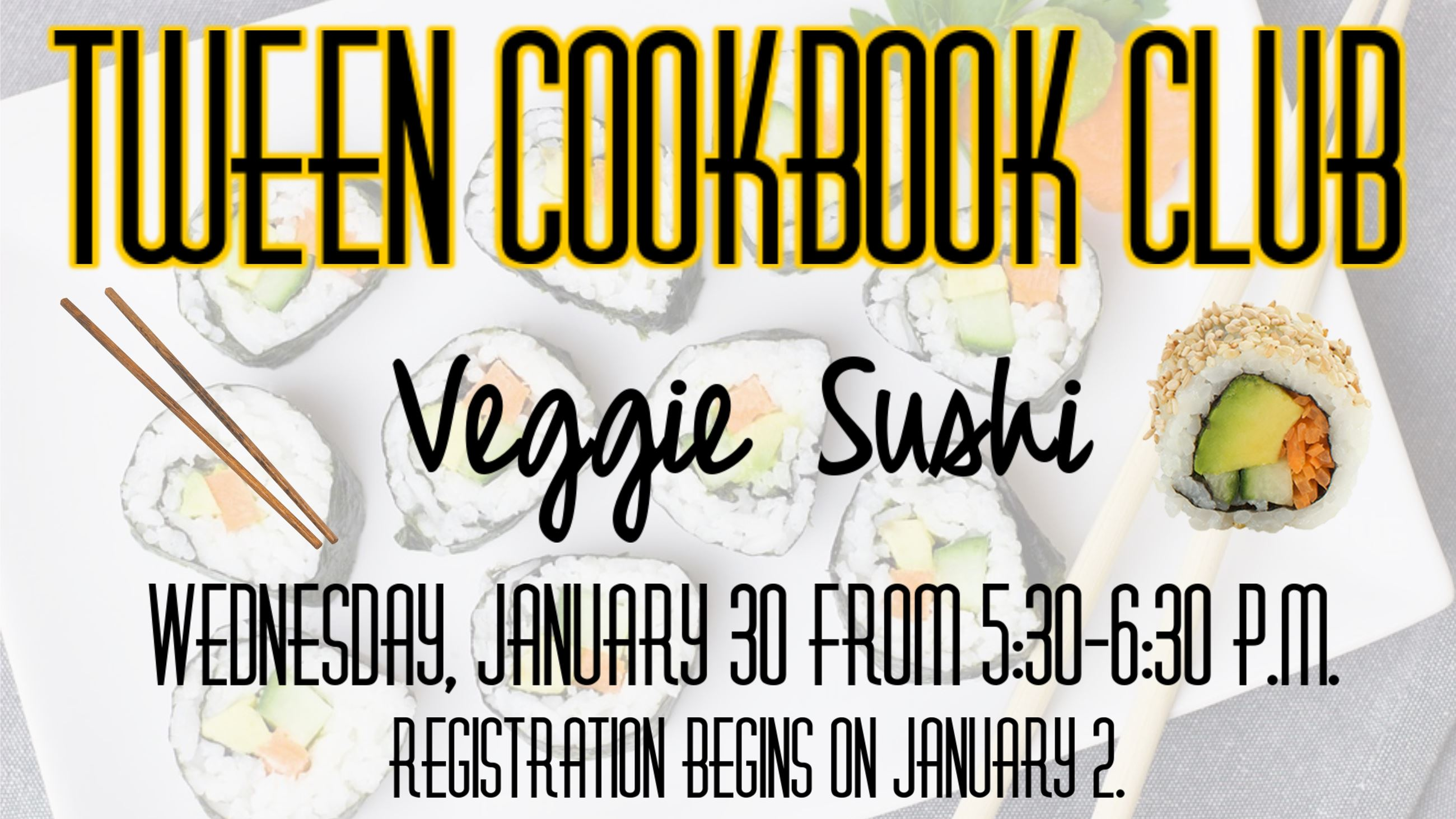 Tween Cookbook Club Veggie Sushi. January 30 from 5:30 to 6:30. Registration begins January 2.
