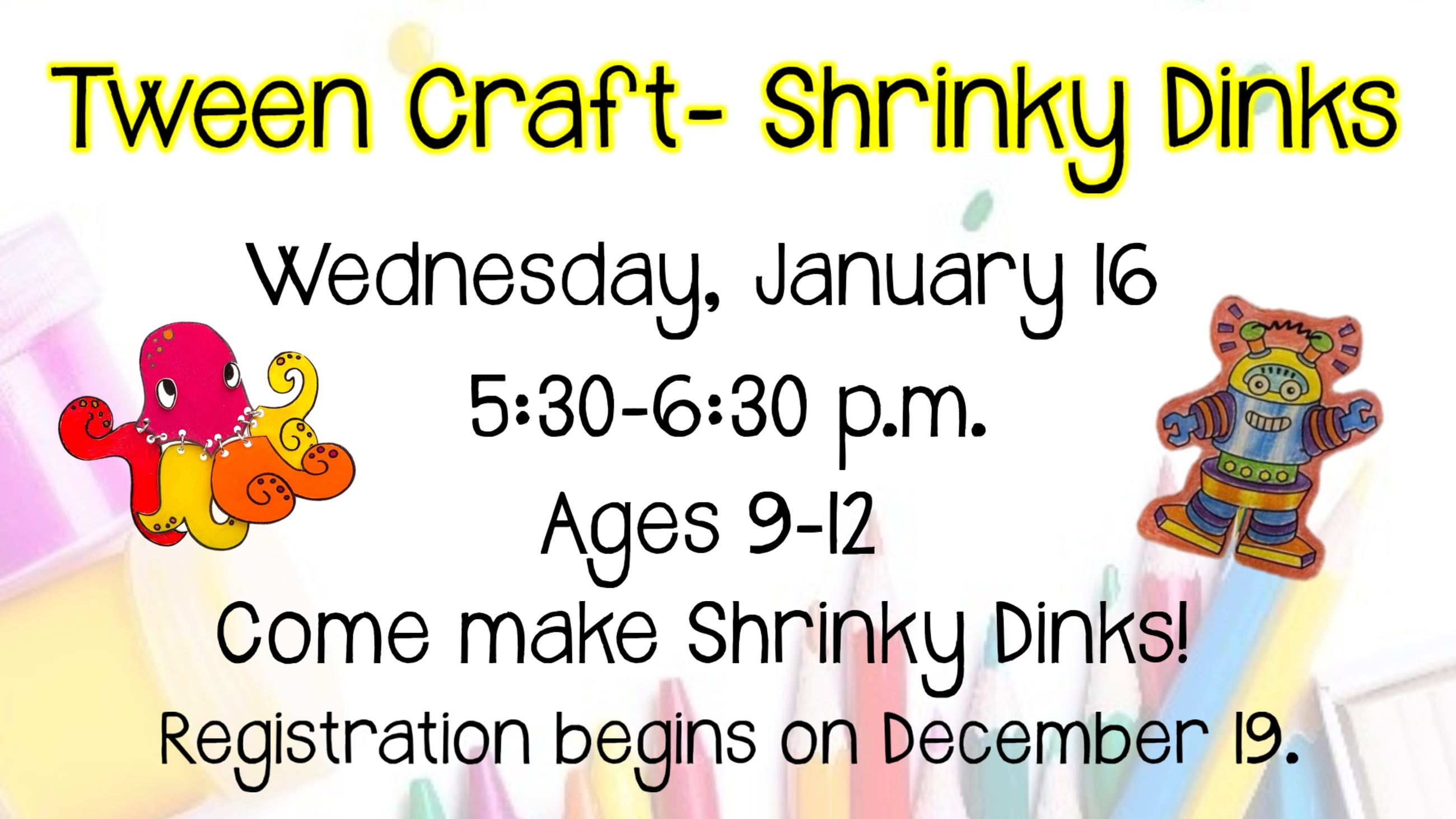 Tween Craft Shrinky Dinks. January 16. 5:30 to 6:30 p.m. Ages 9 to 12. Registration begins December