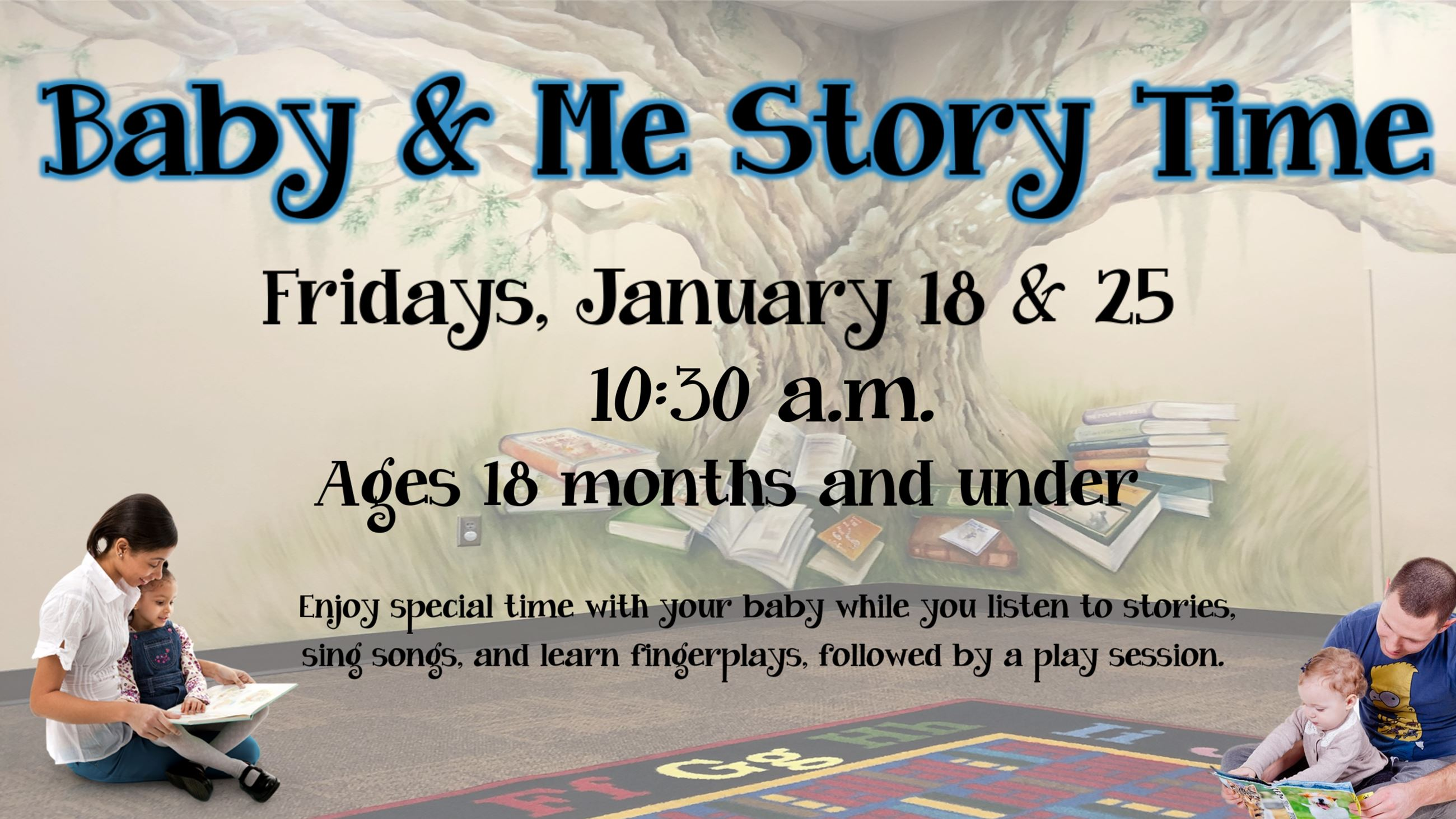 Baby and Me Story Time. January 18 & 25. 10:30 a.m. Ages 18 months & under.