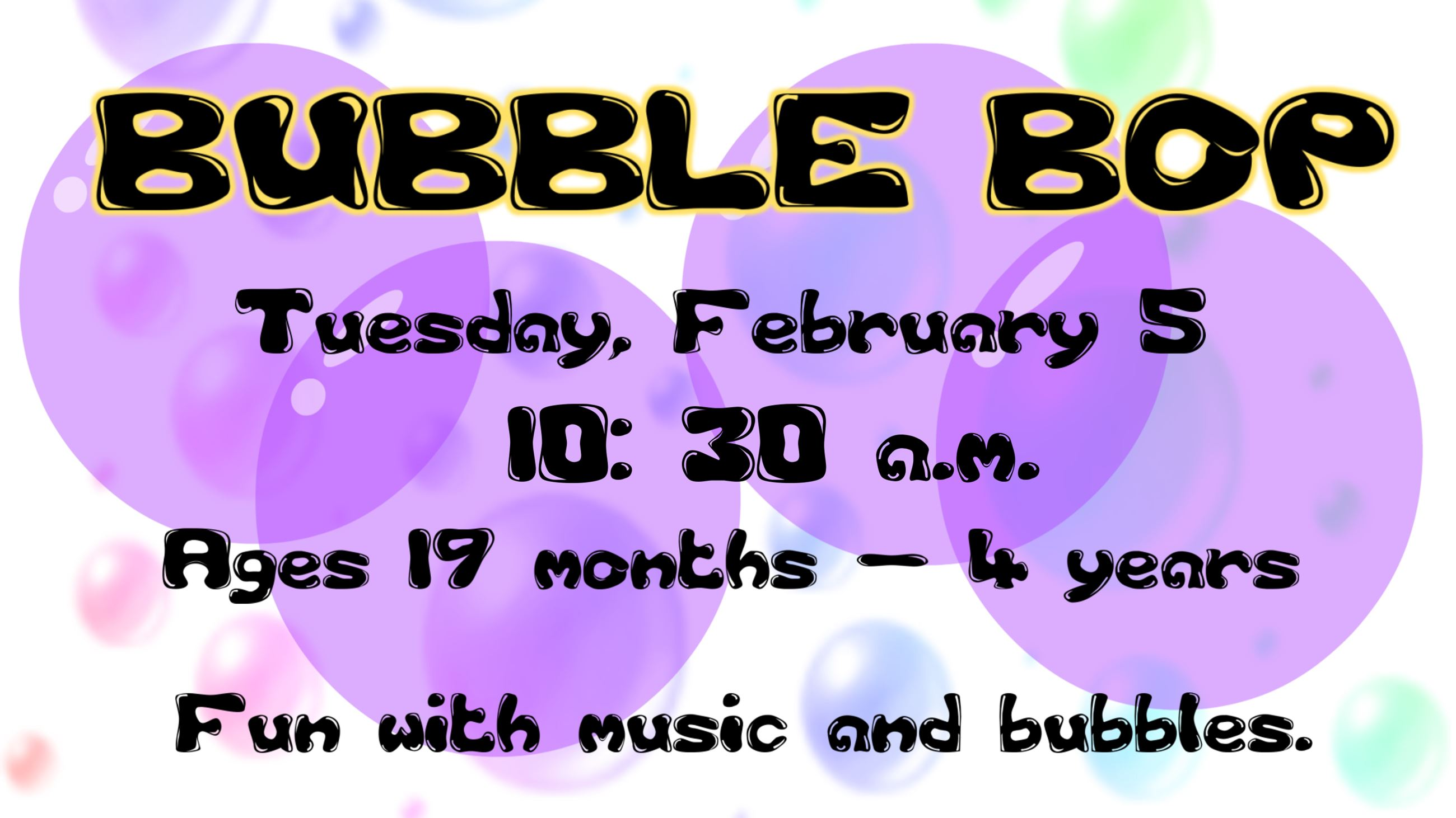 Bubble Bop. February 5 @ 10:30 a.m. Ages 19 months thru 4 years. Fun with music & bubbles.