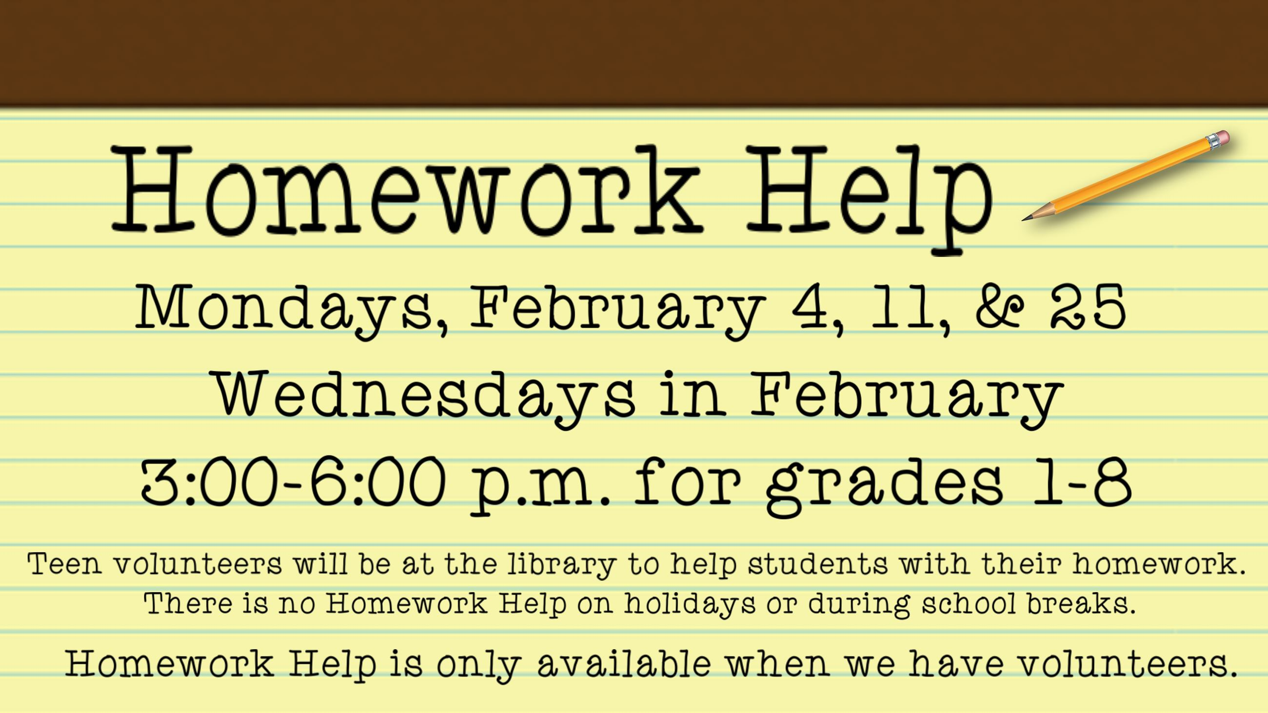 Homework Help. February 4, 11, & 25, & Wednesdays in February. 3 to 6 p.m. Grades 1 thru 8.