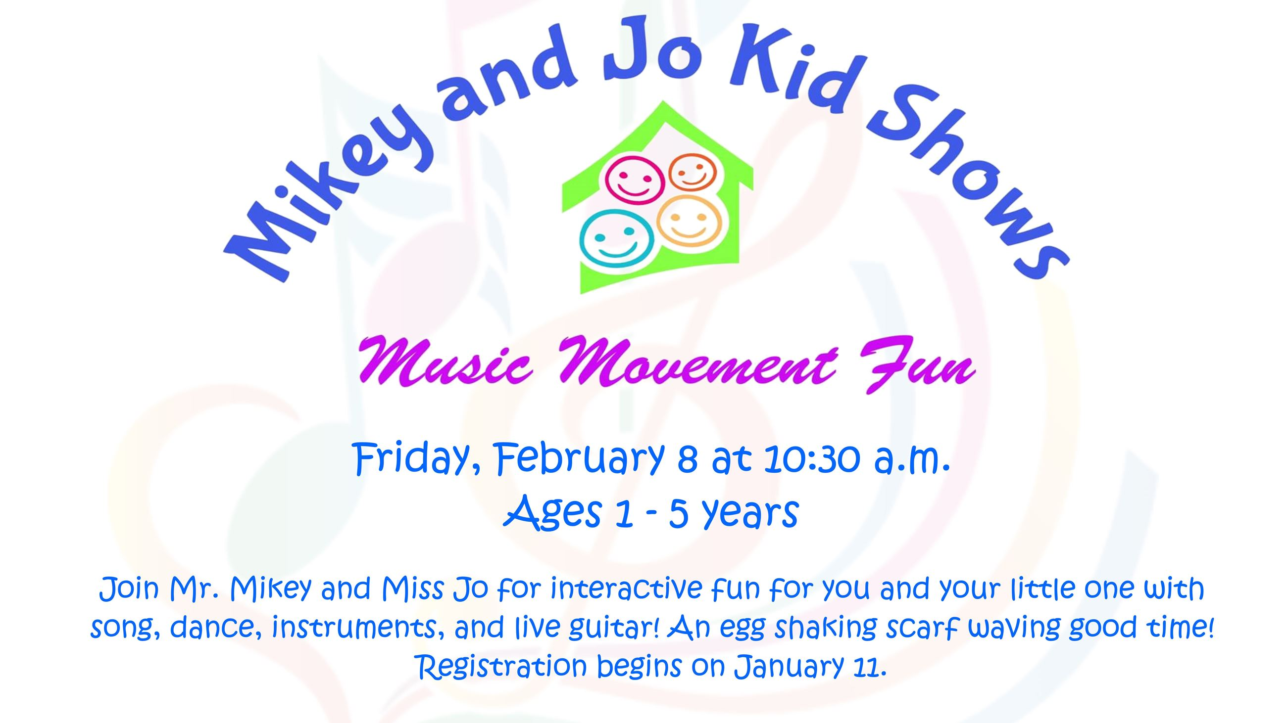 Mikey and Jo Kid Shows. February 8 @ 10:30 a.m. Ages 1 thru 5. Registration begins on January 11.