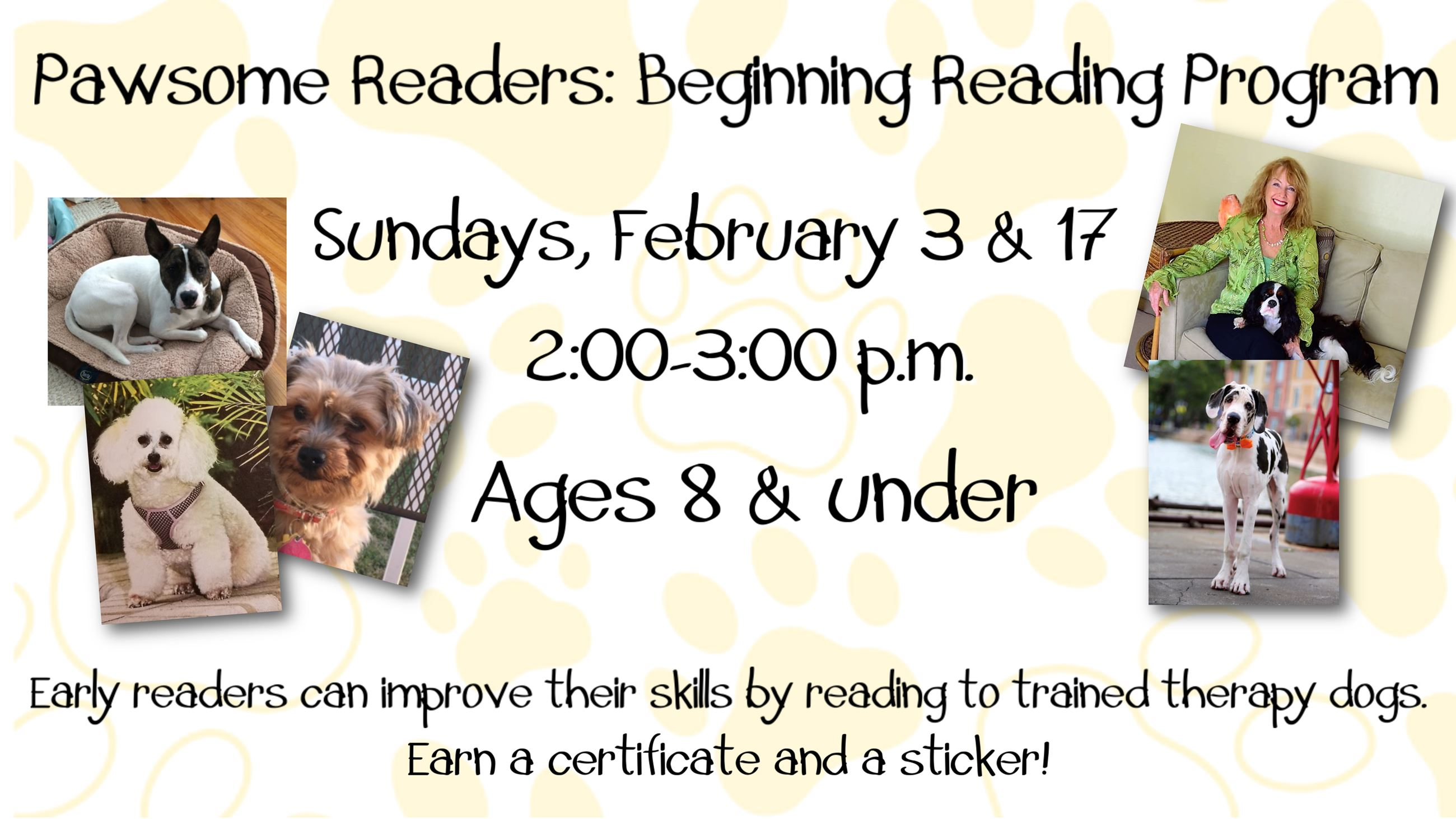 Pawsome Readers. February 3 & 17. 2 to 3 p.m. Ages 8 & under. Early readers can improve their skills