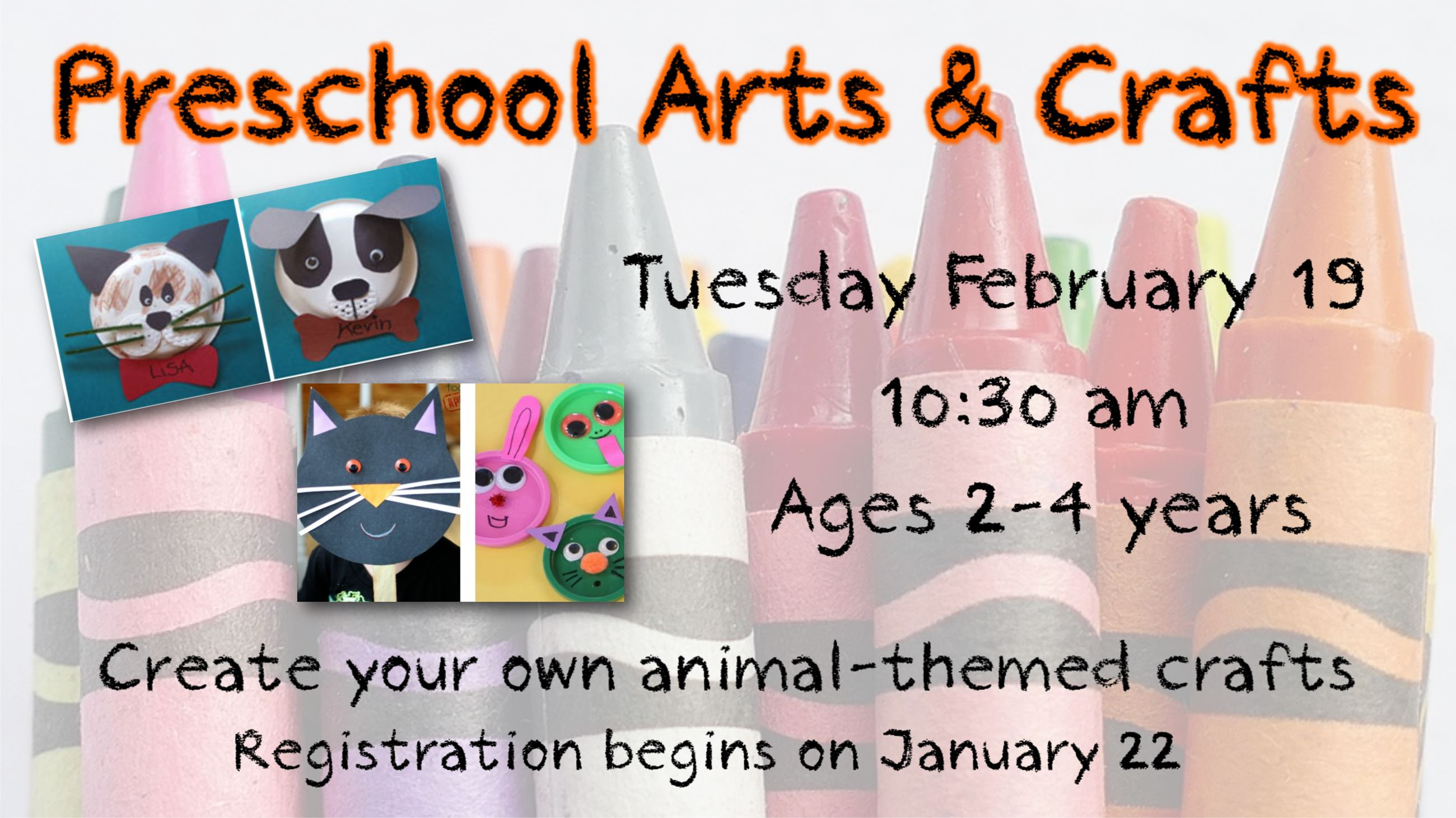 Presschool Arts and Crafts. February 19. 10:30 am. Ages 2 to 4. Registration begins January 22.