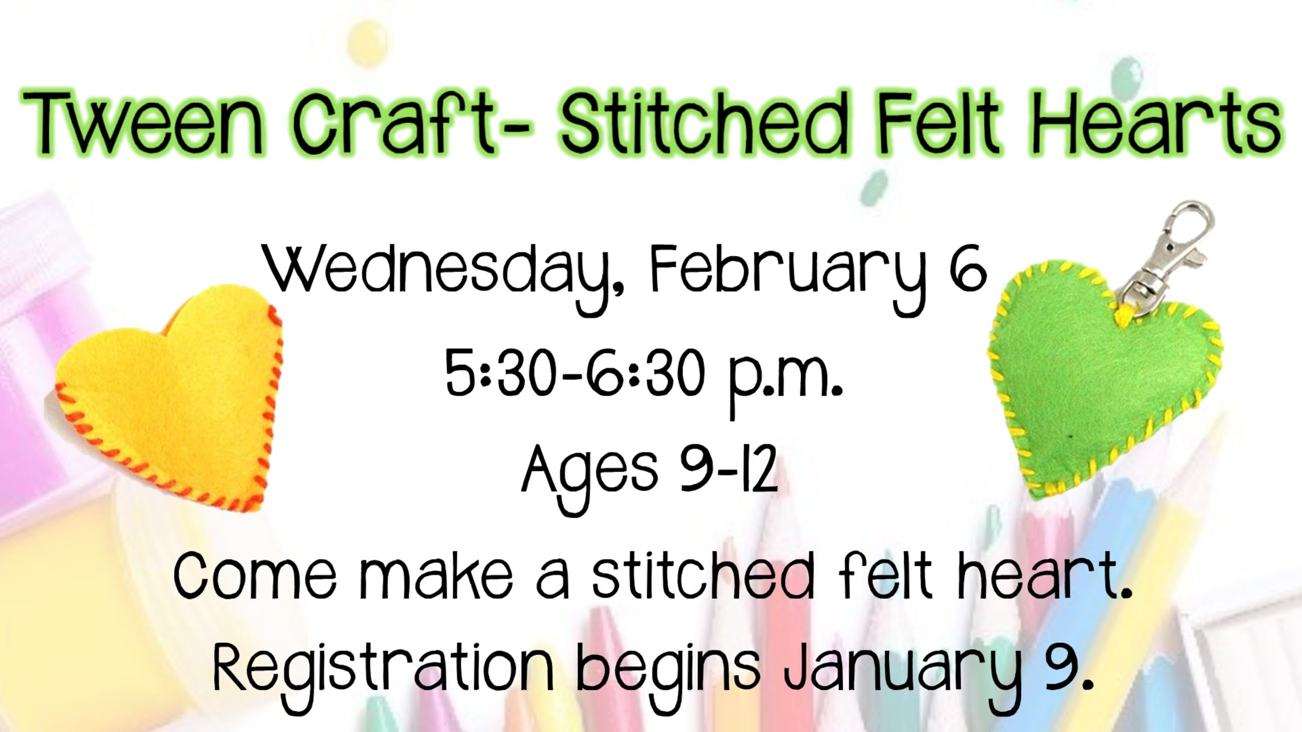 Tween Craft Felt Heart. February 6, 5:30 to 6:30 p.m. Ages 9 to 12. Registration begins January 9.