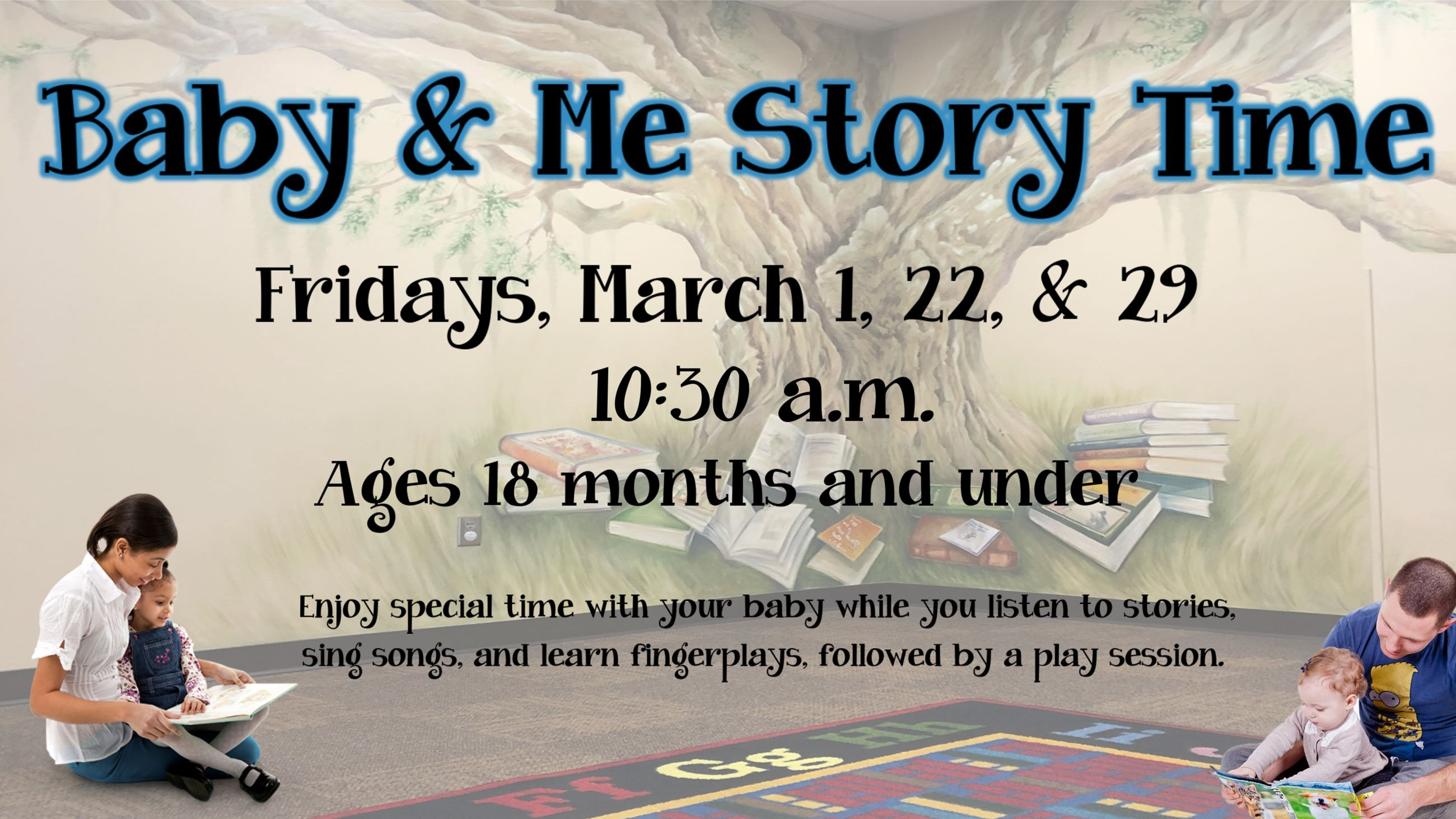 Baby and Me Story Time. March 1, 22, & 29, at 10:30 AM. Ages 18 months & under.