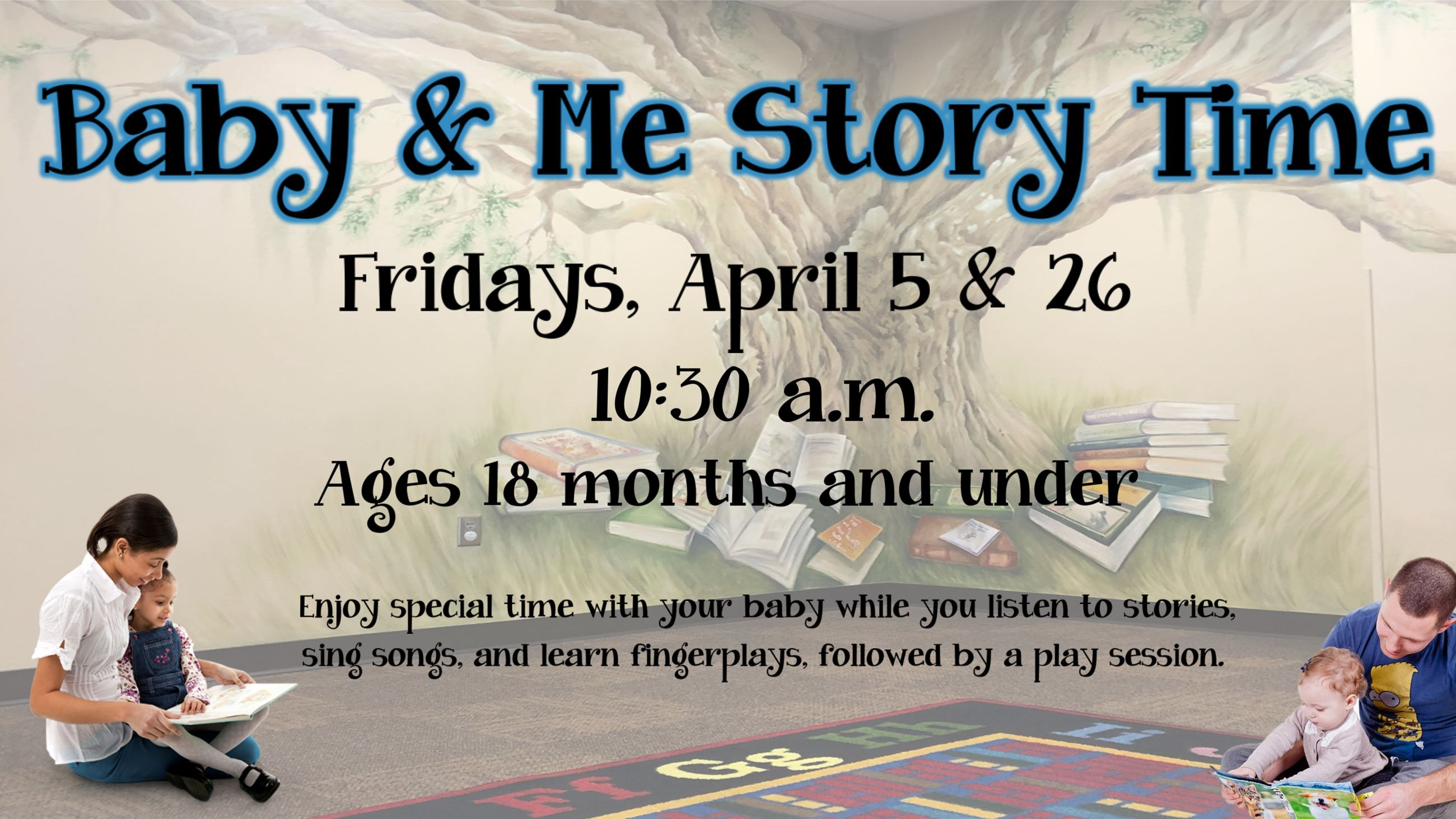 Baby and Me Story Time. Fridays April 5 & 26, 10:30 a.m. Ages 18 months & under.
