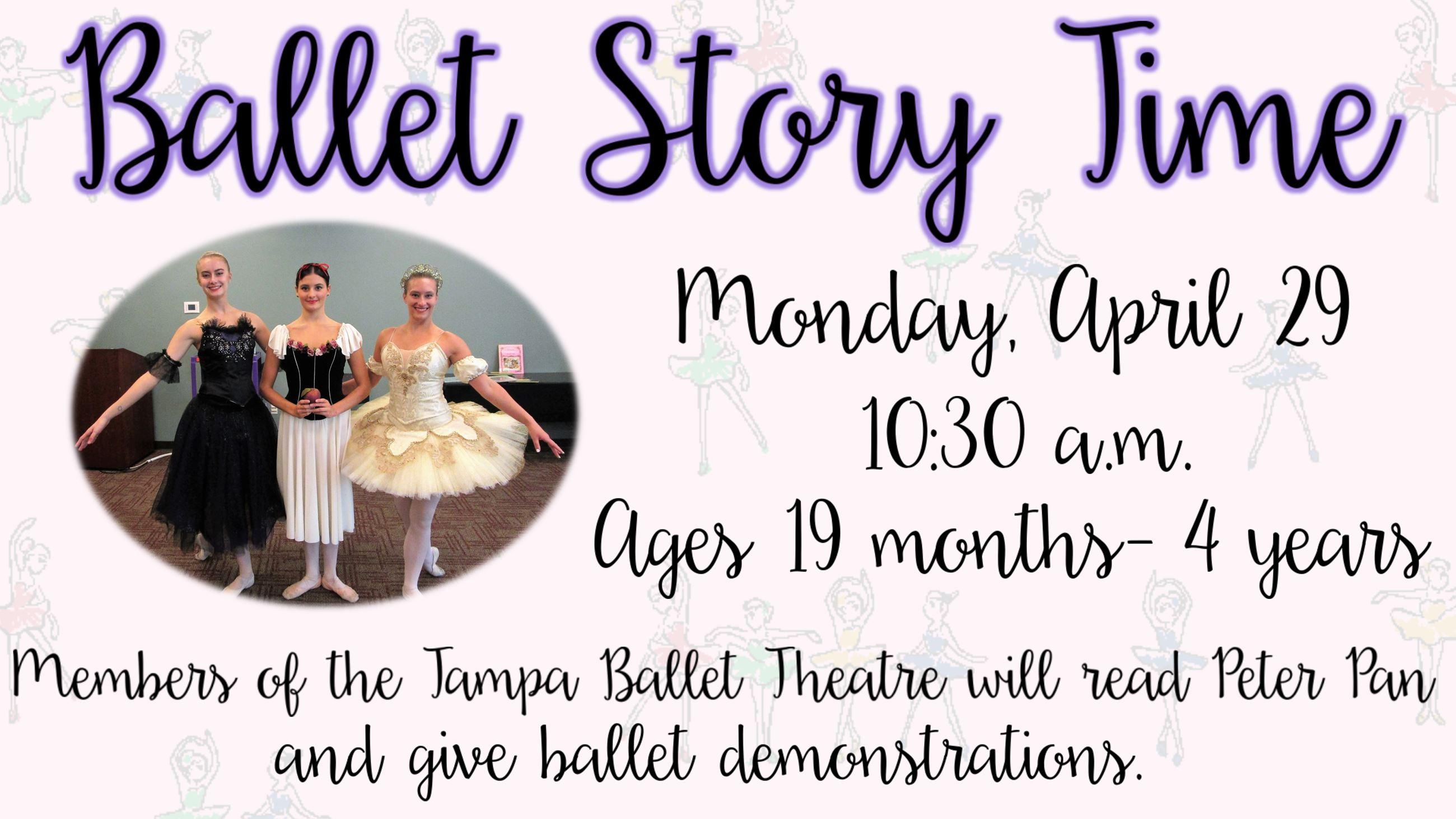 Ballet Story Time. April 29, 10:30 a.m. Ages 19 months to 4 years. Tampa Ballet Theatre members will