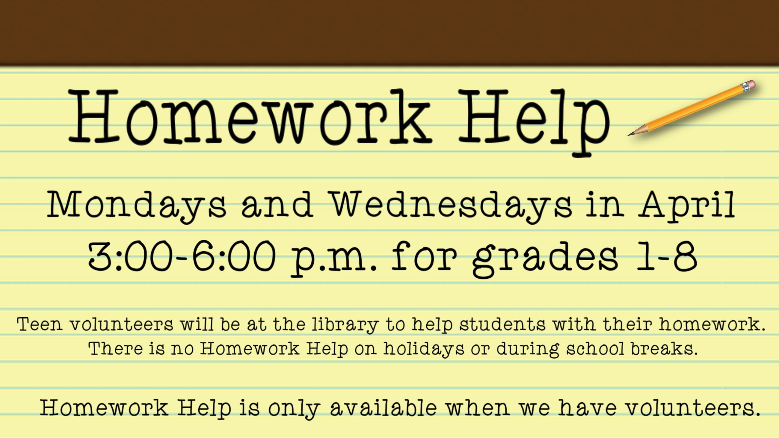 Homework Help. Mondays and Wednesdays in April. 3 to 6 p.m. for grades 1 through 8. Homework help is