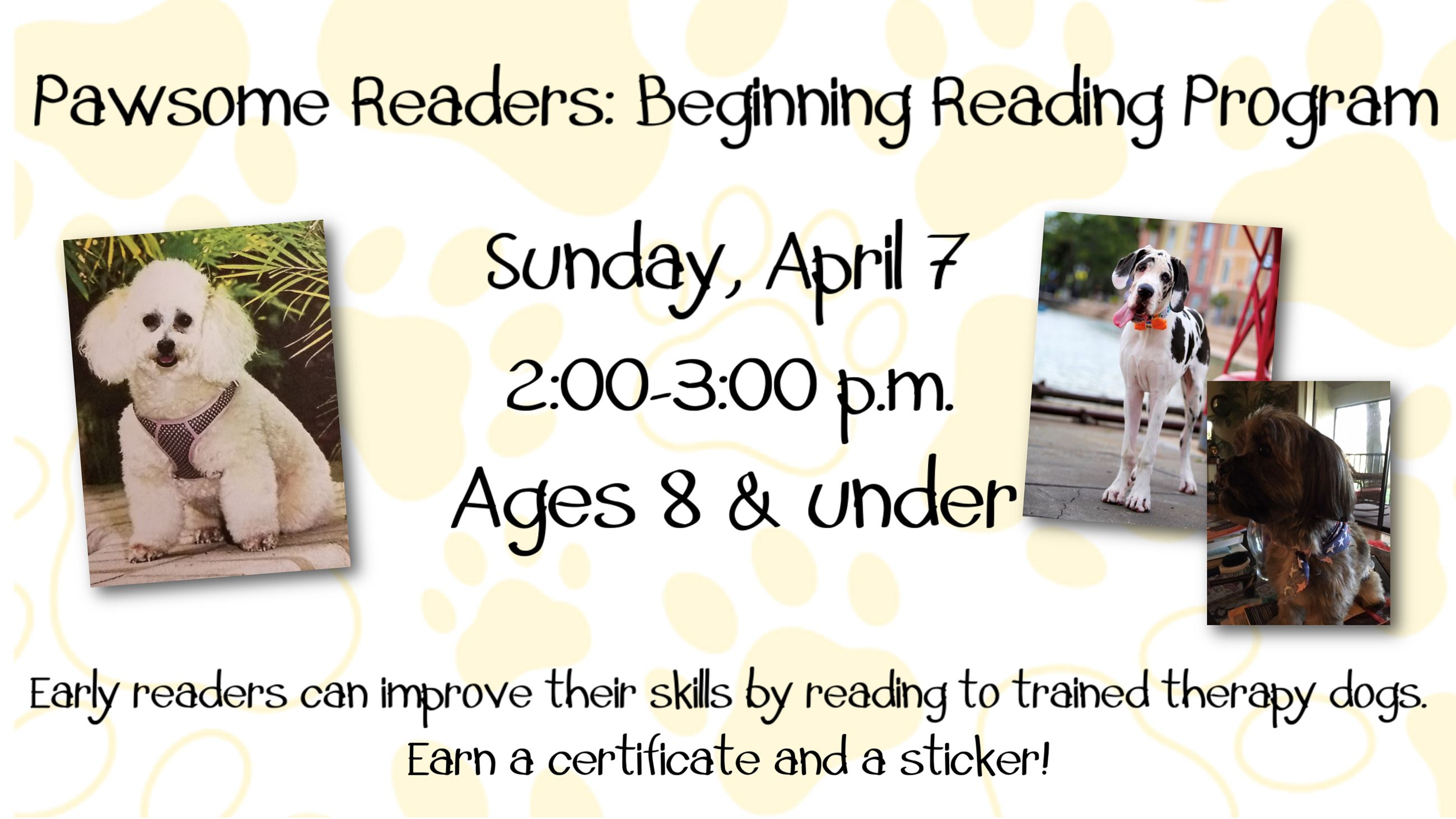 Pawsome Readers. April 7, 2 to 3 p.m. Ages 8 & under.